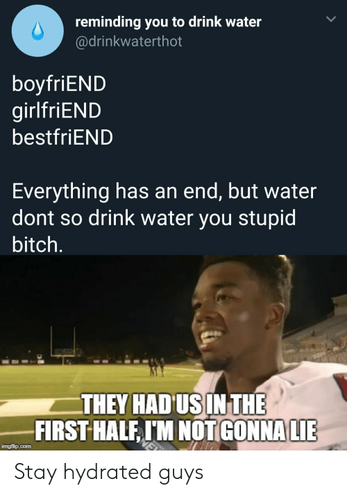 Everything Has An End: reminding you to drink water  @drinkwaterthot  boyfriEND  girlfriEND  bestfriEND  Everything has an end, but water  dont so drink water you stupid  bitch.  THEY HAD US INTHE  FIRST HALF, IM NOT GONNA LIE  imgflip.com Stay hydrated guys