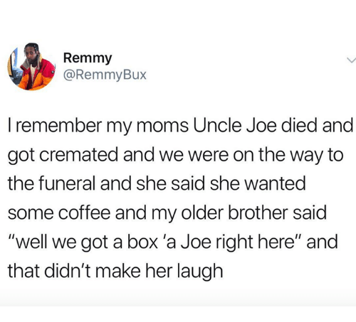 "Moms, Coffee, and Got: Remmy  @RemmyBux  I remember my moms Uncle Joe died and  got cremated and we were on the way to  the funeral and she said she wanted  some coffee and my older brother said  ""well we got a box 'a Joe right here"" and  that didn't make her laugh"
