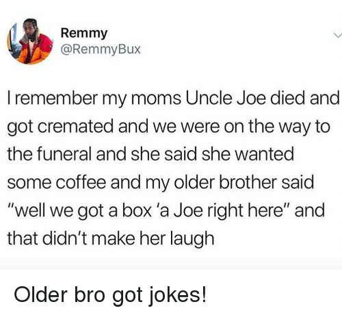 """got jokes: Remmy  @RemmyBux  I remember my moms Uncle Joe died and  got cremated and we were on the way to  the funeral and she said she wanted  some coffee and my older brother said  """"well we got a box 'a Joe right here"""" and  that didn't make her laugh Older bro got jokes!"""