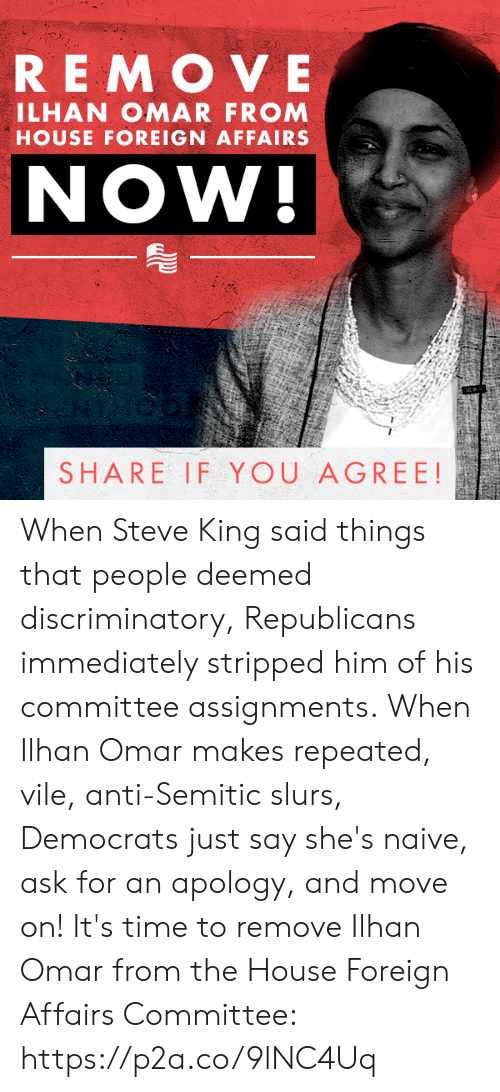 Moved On: REMOVE  ILHAN OMAR FROM  HOUSE FOREIGN AFFAIRS  NOW!  SHARE IF YOU AGREE! When Steve King said things that people deemed discriminatory, Republicans immediately stripped him of his committee assignments.  When Ilhan Omar makes repeated, vile, anti-Semitic slurs, Democrats just say she's naive, ask for an apology, and move on!  It's time to remove Ilhan Omar from the House Foreign Affairs Committee: https://p2a.co/9lNC4Uq
