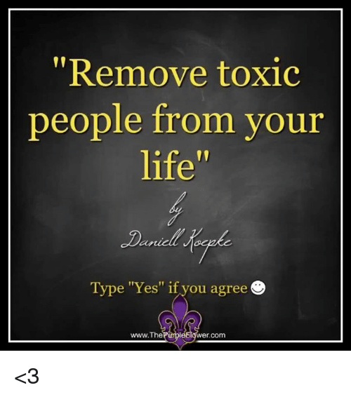 "Life, Memes, and 🤖: ""Remove toxic  people from your  life  Type ""Yes"" if you agree  www.The  r.com <3"