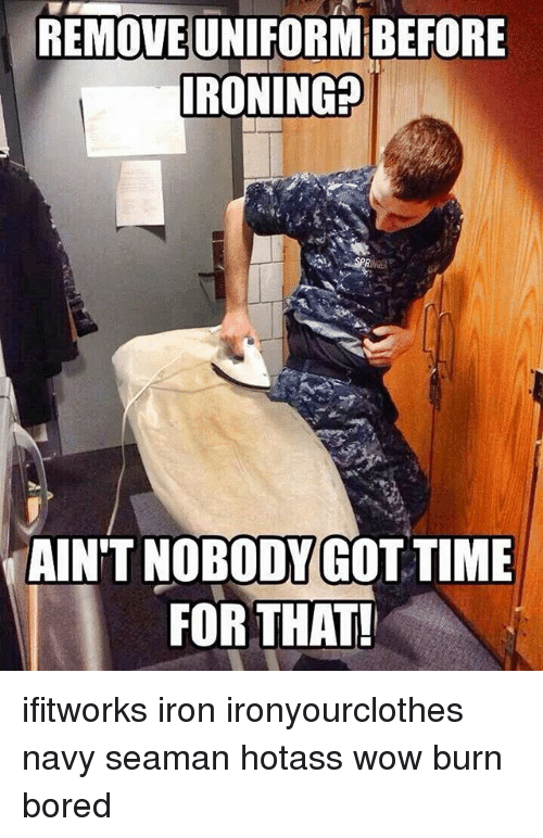 Bored, Memes, and Wow: REMOVEUNIFORMBEFORE  IRONIN  SPR  AIN'T NOBODY GOT TIME  FOR THAT! ifitworks iron ironyourclothes navy seaman hotass wow burn bored