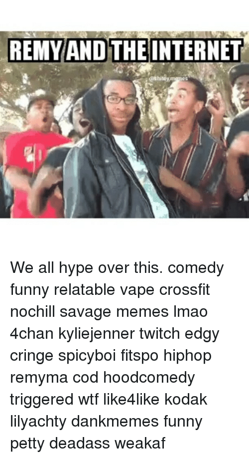 Hype, Memes, and Twitch: REMY AND THE INTERNET We all hype over this. comedy funny relatable vape crossfit nochill savage memes lmao 4chan kyliejenner twitch edgy cringe spicyboi fitspo hiphop remyma cod hoodcomedy triggered wtf like4like kodak lilyachty dankmemes funny petty deadass weakaf
