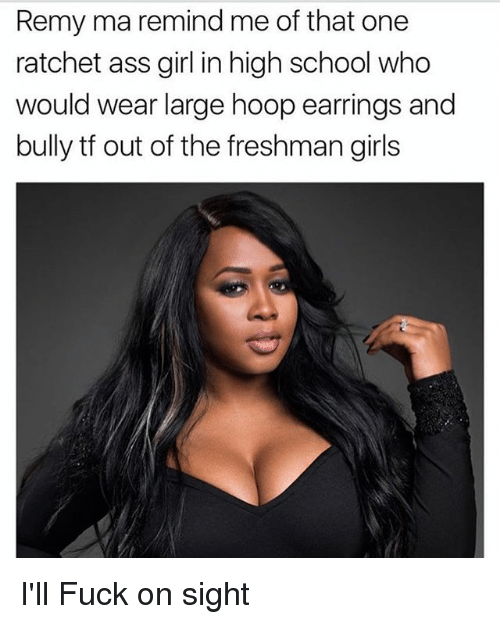 Ass, Girls, and Memes: Remy ma remind me of that one  ratchet ass girl in high school who  would wear large hoop earrings and  bully tf out of the freshman girls I'll Fuck on sight