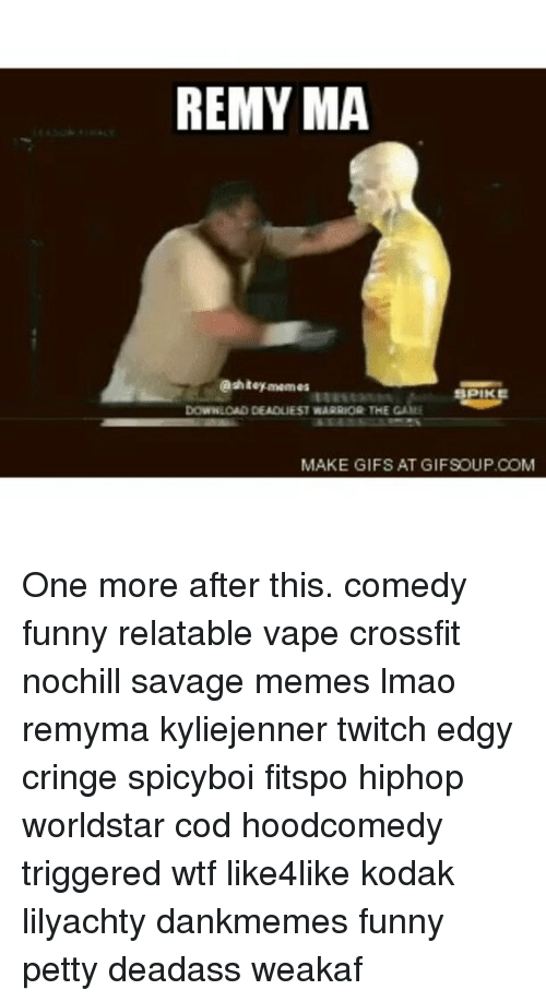 Gif, Memes, and The Game: REMY MA  @shiteymemes m  PIK  DOWNLOAD DEADLIEST WARRIOQ THE GAME  MAKE GIFS AT GIFSOUP.COM One more after this. comedy funny relatable vape crossfit nochill savage memes lmao remyma kyliejenner twitch edgy cringe spicyboi fitspo hiphop worldstar cod hoodcomedy triggered wtf like4like kodak lilyachty dankmemes funny petty deadass weakaf