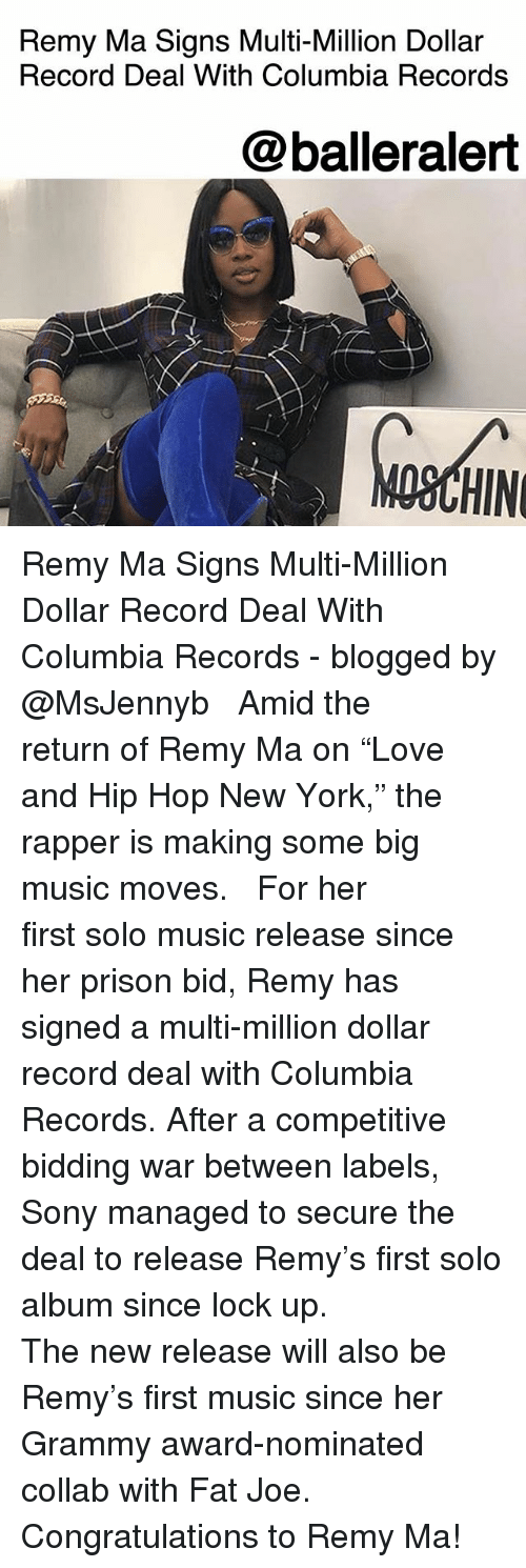 """Fat Joe, Memes, and Music: Remy Ma Signs Multi-Million Dollar  Record Deal With Columbia Records  @balleralert  OSCHIN Remy Ma Signs Multi-Million Dollar Record Deal With Columbia Records - blogged by @MsJennyb ⠀⠀⠀⠀⠀⠀⠀ ⠀⠀⠀⠀⠀⠀⠀ Amid the return of Remy Ma on """"Love and Hip Hop New York,"""" the rapper is making some big music moves. ⠀⠀⠀⠀⠀⠀⠀ ⠀⠀⠀⠀⠀⠀⠀ For her first solo music release since her prison bid, Remy has signed a multi-million dollar record deal with Columbia Records. After a competitive bidding war between labels, Sony managed to secure the deal to release Remy's first solo album since lock up. ⠀⠀⠀⠀⠀⠀⠀ ⠀⠀⠀⠀⠀⠀⠀ The new release will also be Remy's first music since her Grammy award-nominated collab with Fat Joe. ⠀⠀⠀⠀⠀⠀⠀ ⠀⠀⠀⠀⠀⠀⠀ Congratulations to Remy Ma!"""