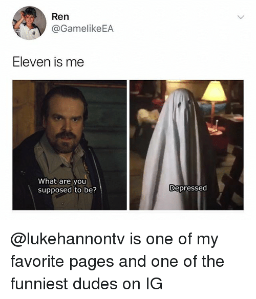 Dank Memes, Pages, and One: Ren  @GamelikeEA  Eleven is me  What are you  supposed to be?  Depressed @lukehannontv is one of my favorite pages and one of the funniest dudes on IG