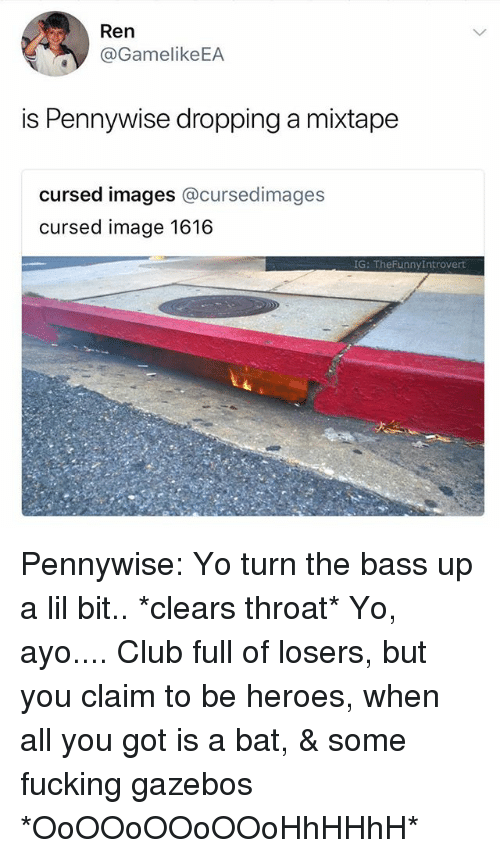 Club, Fucking, and Yo: Ren  @GamelikeEA  is Pennywise dropping a mixtape  cursed images @cursedimages  cursed image 1616  G: TheFunnyIntrovert Pennywise: Yo turn the bass up a lil bit.. *clears throat* Yo, ayo.... Club full of losers, but you claim to be heroes, when all you got is a bat, & some fucking gazebos *OoOOoOOoOOoHhHHhH*