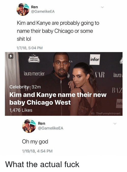 Chicago, God, and Kanye: Ren  @GamelikeEA  Kim and Kanye are probably going to  name their baby Chicago or some  shit lol  1/7/18, 5:04 PM  STELLA  ARTOIS  infor  laura mercier  i laura  Celebrity 32m  Kim and Kanye name their new  baby Chicago West  1,476 Likes  in  IG: TheFunnylntrovert  Ren  @GamelikeEA  Oh my god  1/19/18, 4:54 PM What the actual fuck