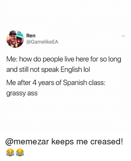 Ass, Lol, and Memes: Ren  @GamelikeEA  Me: how do people live here for so long  and still not speak English lol  Me after 4 years of Spanish class  grassy ass @memezar keeps me creased! 😂😂