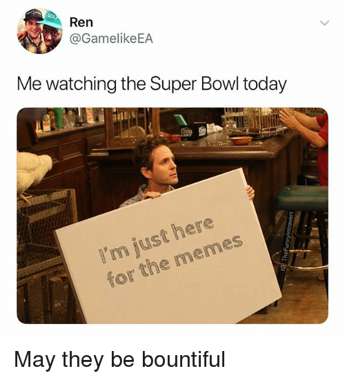 Im Just Here: Ren  @GamelikeEA  Me watching the Super Bowl today  I'm just here  for the memes May they be bountiful