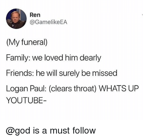 Family, Friends, and God: Ren  @GamelikeEA  (My funeral)  Family: we loved him dearly  Friends: he will surely be missed  Logan Paul: (clears throat) WHATS UP  YOUTUBE @god is a must follow