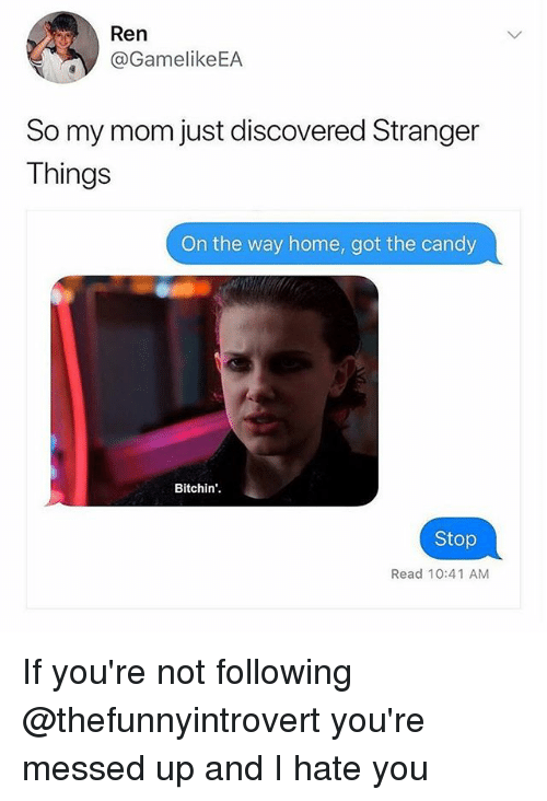 Candy, Memes, and Home: Ren  @GamelikeEA  So my mom just discovered Stranger  Things  On the way home, got the candy  Bitchin'.  Stop  Read 10:41 AM If you're not following @thefunnyintrovert you're messed up and I hate you
