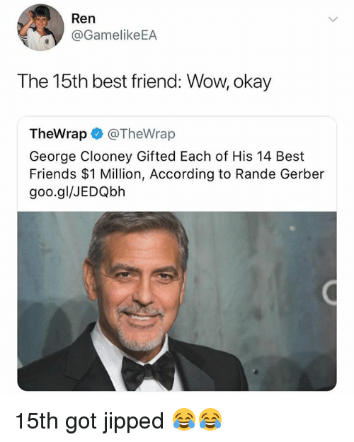 Best Friend, Friends, and Funny: Ren  @GamelikeEA  The 15th best friend: Wow, okay  TheWrap @TheWrap  George Clooney Gifted Each of His 14 Best  Friends $1 Million, According to Rande Gerber  goo.gl/JEDQbh 15th got jipped 😂😂