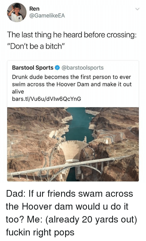 "Alive, Bitch, and Dad: Ren  @GamelikeEA  The last thing he heard before crossing:  ""Don't be a bitch""  Barstool Sports @barstoolsports  Drunk dude becomes the first person to ever  swim across the Hoover Dam and make it out  alive  bars.tl/Vu6u/dVlw6QcYnG Dad: If ur friends swam across the Hoover dam would u do it too? Me: (already 20 yards out) fuckin right pops"