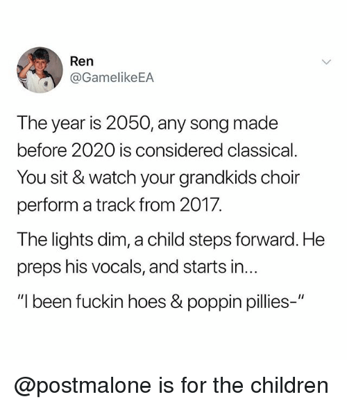 Children, Hoes, and Watch: Ren  @GamelikeEA  The year is 2050, any song made  before 2020 is considered classical  You sit & watch your grandkids choir  perform a track from 2017.  The lights dim, a child steps forward. He  preps his vocals, and starts in...  I been fuckin hoes& poppin pilies @postmalone is for the children