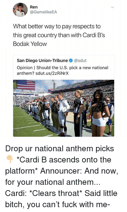 Bitch, National Anthem, and Fuck: Ren  @GamelikeEA  What better way to pay respects to  this great country than with Cardi B's  Bodak Yellow  San Diego Union-Tribuneネ@sdut  Opinion   Should the U.S. pick a new national  anthem? sdut.us/2zRiNrX Drop ur national anthem picks 👇🏼 *Cardi B ascends onto the platform* Announcer: And now, for your national anthem... Cardi: *Clears throat* Said little bitch, you can't fuck with me-