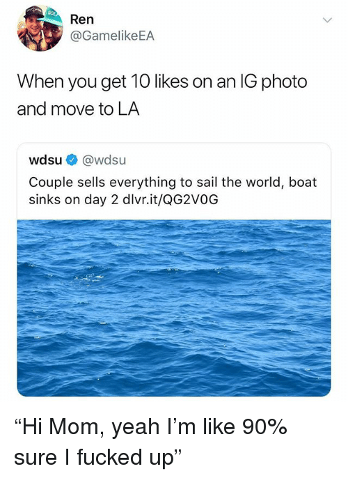 "Yeah, World, and Dank Memes: Ren  @GamelikeEA  When you get 10 likes on an IG photo  and move to LA  wdsu@wdsu  Couple sells everything to sail the world, boat  sinks on day 2 dlvr.it/QG2VOOG ""Hi Mom, yeah I'm like 90% sure I fucked up"""