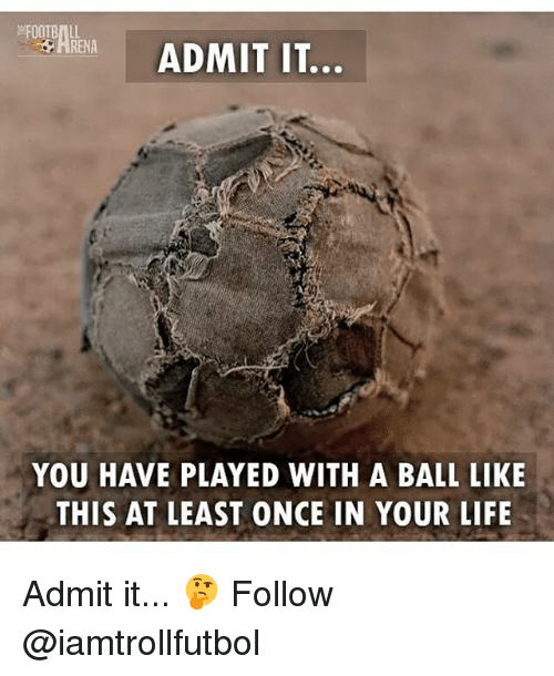 Life, Memes, and 🤖: RENA  ADMIT IT.  YOU HAVE PLAYED WITH A BALL LIKE  THIS AT LEAST ONCE IN YOUR LIFE Admit it... 🤔 Follow @iamtrollfutbol