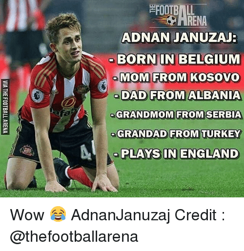 Turkeyism: RENA  ADNAN JANUZAJ  BORNIN BELGIUM  MOM FROM KOSOVO  DAD FROM ALBANIA  GRANDMOM FROM  SERBIA  GRANDAD FROM TURKEY  PLAYS IN ENGLAND Wow 😂 AdnanJanuzaj Credit : @thefootballarena
