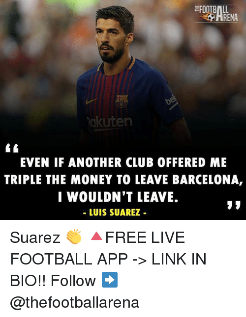 Luis Suarez: RENA  akuten  EVEN IF ANOTHER CLUB OFFERED ME  TRIPLE THE MONEY TO LEAVE BARCELONA,  I WOULDN'T LEAVE.  - LUIS SUAREZ Suarez 👏 🔺FREE LIVE FOOTBALL APP -> LINK IN BIO!! Follow ➡️ @thefootballarena