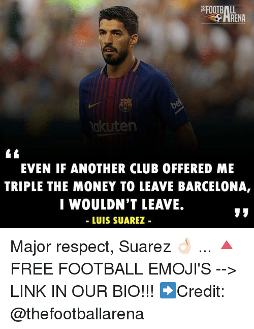 Luis Suarez: RENA  akuten  EVEN IF ANOTHER CLUB OFFERED ME  TRIPLE THE MONEY TO LEAVE BARCELONA,  I WOULDN'T LEAVE.  - LUIS SUAREZ Major respect, Suarez 👌🏻 ... 🔺FREE FOOTBALL EMOJI'S --> LINK IN OUR BIO!!! ➡️Credit: @thefootballarena
