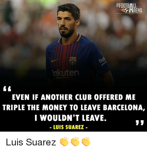 Luis Suarez: RENA  akuten  EVEN IF ANOTHER CLUB OFFERED ME  TRIPLE THE MONEY TO LEAVE BARCELONA,  I WOULDN'T LEAVE.  - LUIS SUAREZ Luis Suarez 👏👏👏