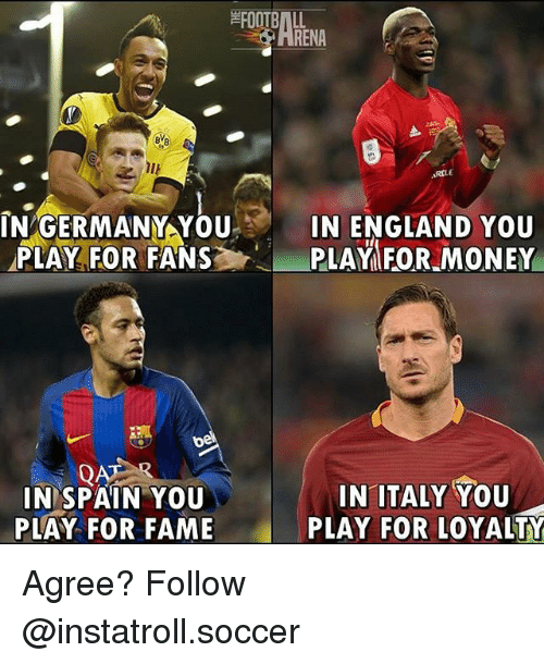 Memes, 🤖, and Fame: RENA  ARILE  IN GERMANY YOU  3 IN ENGLAND YOU  PLAY FOR FANS  PLAY FOR MONEY  IN ITALY YOU  IN SPAIN YOU  PLAY FOR LOYALTY  PLAY FOR FAME Agree? Follow @instatroll.soccer