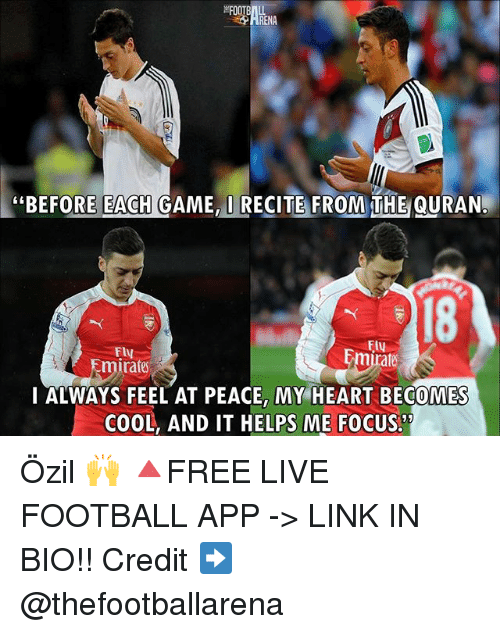 "Football, Memes, and Cool: RENA  ""BEFORE EACH GAME, I RECITE FROM THE QURAN.  18  Fly  mirate  I ALWAYS FEEL AT PEACE, MY HEART BECOMES  COOL, AND IT HELPS ME FOCUS. Özil 🙌 🔺FREE LIVE FOOTBALL APP -> LINK IN BIO!! Credit ➡️ @thefootballarena"