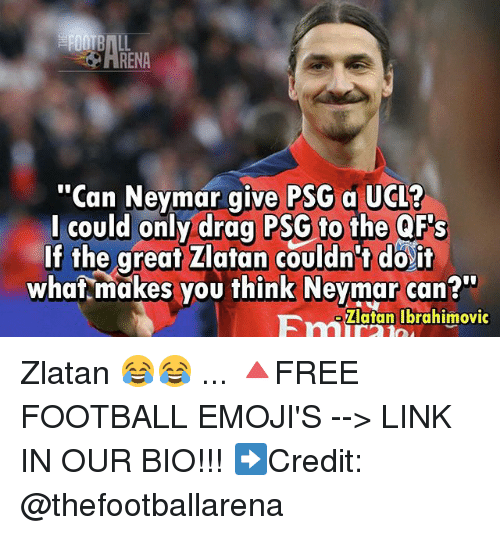 "Football, Memes, and Neymar: RENA  ""Can Neymar give PSG a UGL?  l could only drag PSG to the QF's  If the great Zlatan couldn't do it  whaf makes you think Neymar can?""  Filutan lbrahimovic Zlatan 😂😂 ... 🔺FREE FOOTBALL EMOJI'S --> LINK IN OUR BIO!!! ➡️Credit: @thefootballarena"