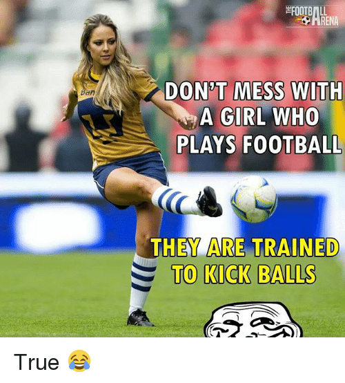 Renae: RENA  DON'T MESS WITH  A GIRL WHO  PLAYS FOOTBALL  dn  THEY ARE TRAINED  TO KICK BALLS True 😂