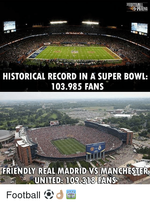 Football, Memes, and Real Madrid: RENA  HISTORICAL RECORDIN A SUPER BOWL:  103.985 FANS  FRIENDLY REAL MADRID VS MANCHESTERS  UNITED: 109.318 FANS Football ⚽️👌🏽🏟