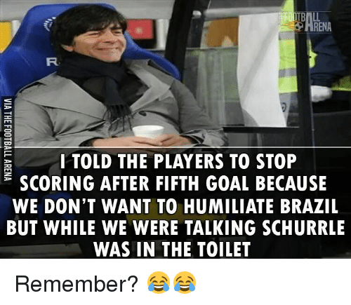 Memes, Brazil, and 🤖: RENA  I TOLD THE PLAYERS TO STOP  SCORING AFTER FIFTH GOAL BECAUSE  WE DON'T WANT TO HUMILIATE BRAZIL  BUT WHILE WE WERE TALKING SCHURRLE  WAS IN THE TOILET Remember? 😂😂