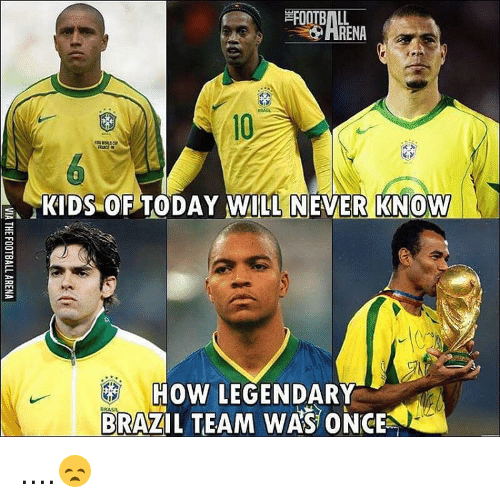 Memes, Brazil, and 🤖: RENA  KIDS OF TODAY WILL NEVER KNOW  ARA  BRAZIL TEAM WAS ONCE ....😞