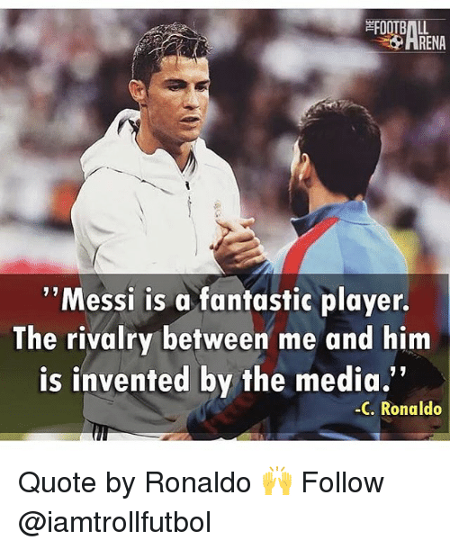 """Memes, Messi, and Ronaldo: RENA  ''Messi is a fantastic player.  The rivalry between me and him  is invented by the media.""""  C. Ronaldo Quote by Ronaldo 🙌 Follow @iamtrollfutbol"""