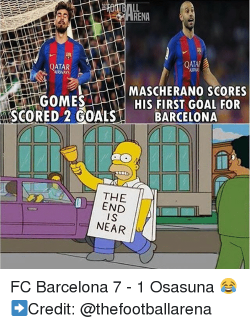 Barcelona, Goals, and Memes: RENA  QATAR  AIRWAYS  MASCHERANO SCORES  GOMES  HIS FIRST GOAL FOR  SCORED 2 GOALS  BARCELONA  THE  END  IS  NEAR FC Barcelona 7 - 1 Osasuna 😂 ➡️Credit: @thefootballarena