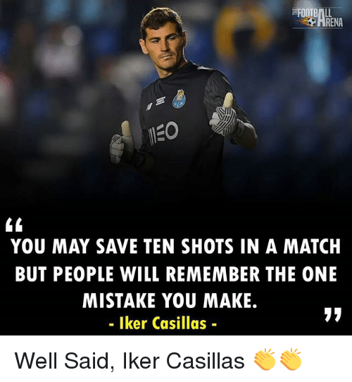 Renae: RENA  YOU MAY SAVE TEN SHOTS IN A MATCH  BUT PEOPLE WILL REMEMBER THE ONE  MISTAKE YOU MAKE.  - Iker Casillas- Well Said, Iker Casillas 👏👏