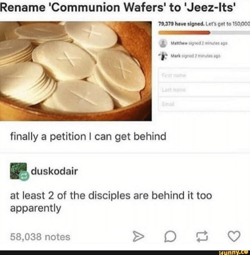 first name: Rename 'Communion Wafers' to 'Jeez-Its'  79,379 have signed. Let's get to 150,000  Matthew signed 2 minutes sgo  Mark signod 2 minutes ago  First name  Last nome  Email  finally a petition I can get behind  duskodair  at least 2 of the disciples are behind it too  apparently  58,038 notes  ifynny.co