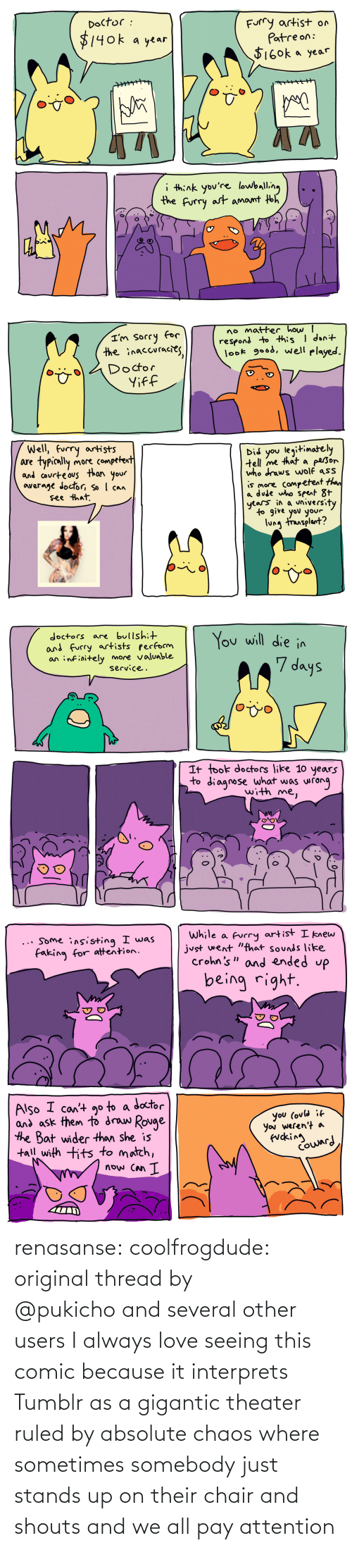 attention: renasanse:  coolfrogdude: original thread by @pukicho and several other users I always love seeing this comic because it interprets Tumblr as a gigantic theater ruled by absolute chaos where sometimes somebody just stands up on their chair and shouts and we all pay attention