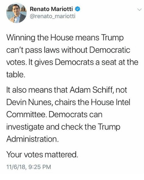 it-also-means: Renato Mariotti  @renato_mariotti  Winning the House means Trump  can't pass laws without Democratic  votes. It gives Democrats a seat at the  table.  It also means that Adam Schiff, not  Devin Nunes, chairs the House Intel  Committee. Democrats can  investigate and check the Trump  Administration.  Your votes mattered.  11/6/18, 9:25 PM