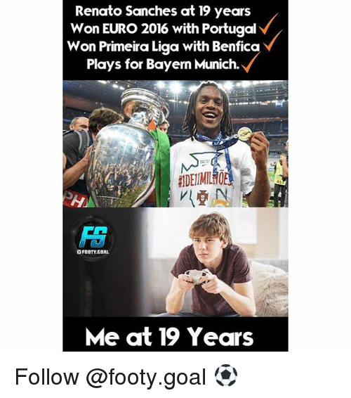 Primeira Liga: Renato Sanches at 19 years  Won EURO 2016 with Portugal  Won Primeira Liga with Benfica  Plays for Bayern Munich.  OFDOTYUGDAL  Me at 19 Years Follow @footy.goal ⚽️
