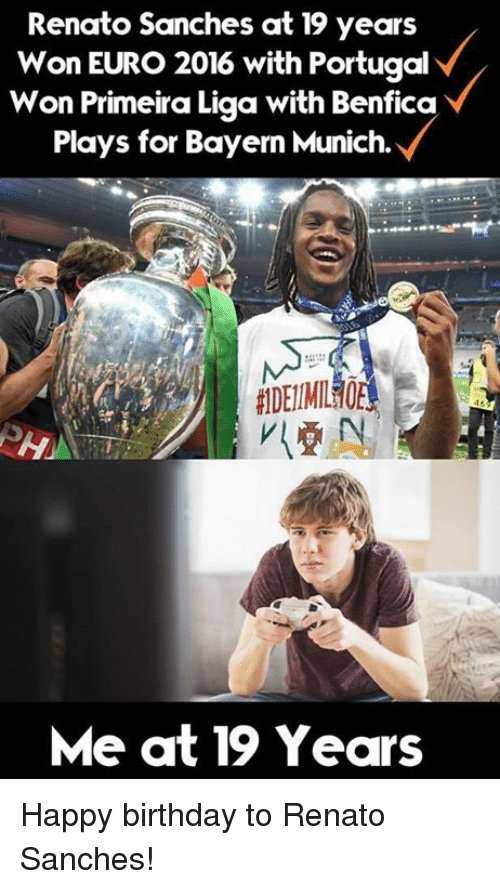 Primeira Liga: Renato Sanches at 19 years  Won EURO 2016 with Portugal  Won Primeira Liga with Benfica  Plays for Bayern Munich.  Me at 19 Years Happy birthday to Renato Sanches!