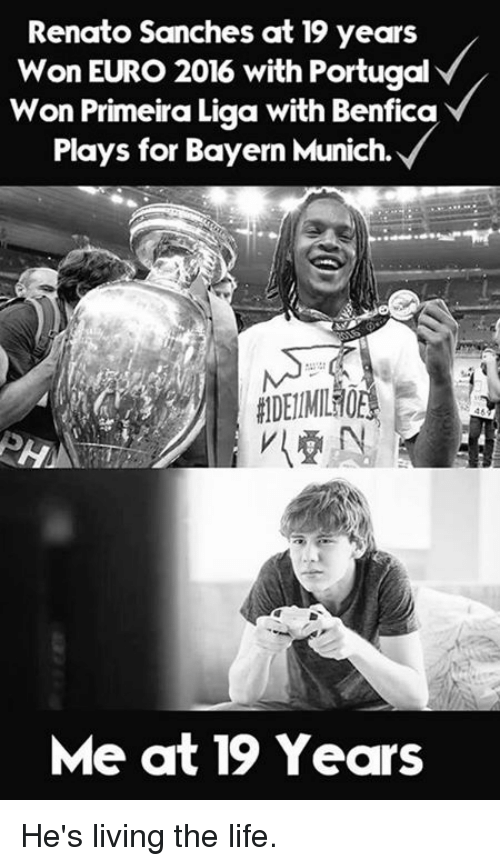 Primeira Liga: Renato Sanches at 19 years  Won EURO 2016 with Portugal  Won Primeira Liga with Benfica  Plays for Bayern Munich.  Me at 19 Years He's living the life.