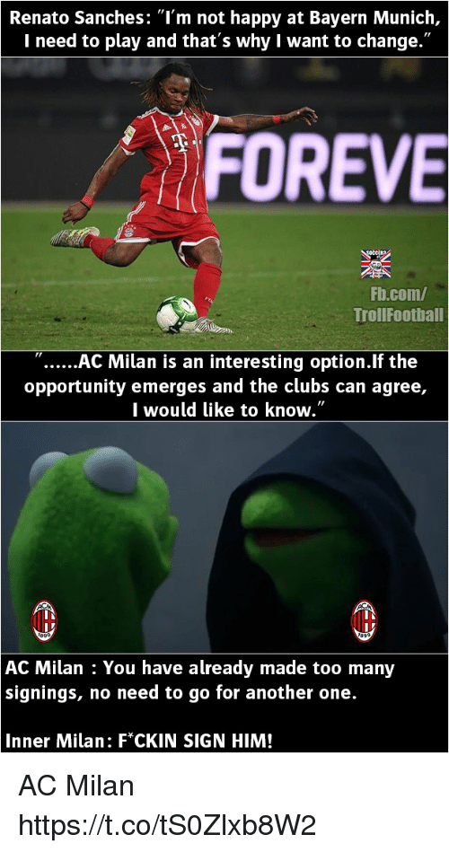 "acs: Renato Sanches: ""l'm not happy at Bayern Munich,  I need to play and that's why I want to change.""  FOREVE  Fb.com/  TrollFootball  ""AC Milan is an interesting option.lf the  opportunity emerges and the clubs can agree,  I would like to know.""  AC Milan : You have already made too many  signings, no need to go for another one.  Inner Milan: F*CKIN SIGN HIM! AC Milan https://t.co/tS0Zlxb8W2"