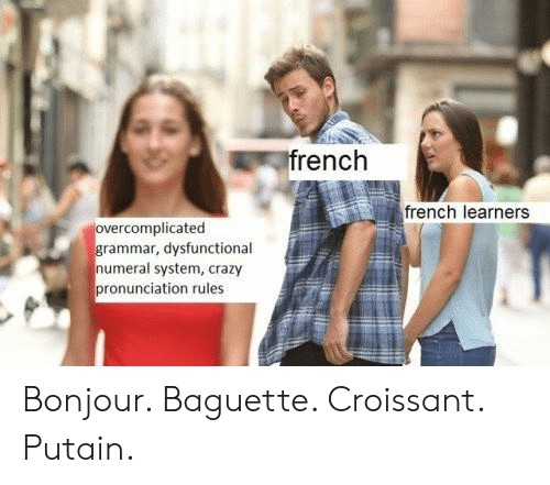 baguette: rench  french learners  rcomplicated  rammar, dysfunctional  numeral system, crazy  pronunciation rules Bonjour. Baguette. Croissant. Putain.