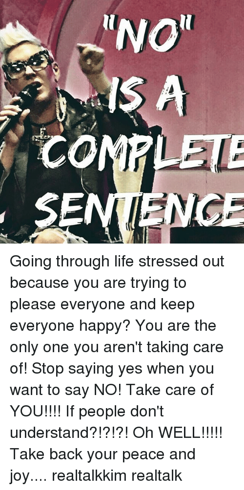 """Memes, 🤖, and Joy: RENO""""  CO  SE Going through life stressed out because you are trying to please everyone and keep everyone happy? You are the only one you aren't taking care of! Stop saying yes when you want to say NO! Take care of YOU!!!! If people don't understand?!?!?! Oh WELL!!!!! Take back your peace and joy.... realtalkkim realtalk"""