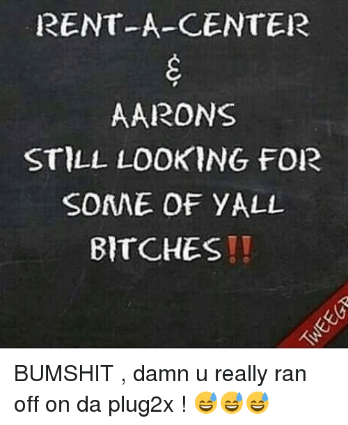 Memes, 🤖, and Rent: RENT-A-CENTER  AARONS  STILL LOOKING FOR  SOANE OF YALL  BITCHES! BUMSHIT , damn u really ran off on da plug2x ! 😅😅😅