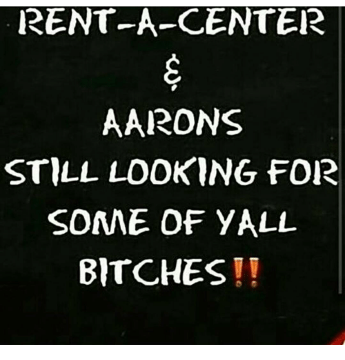 Memes, 🤖, and Rent: RENT-A-CENTER  AARONS  STILL LOOKING FOR  SOME OF YALL  BITCHES