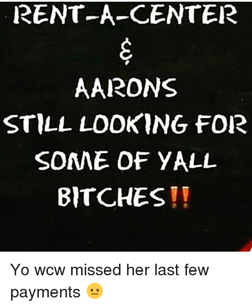 Memes, Wcw, and Yo: RENT-A-CENTER  AARONS  STILL LOOKING FOR  SOME OF YALL  BITCHES Yo wcw missed her last few payments 😐