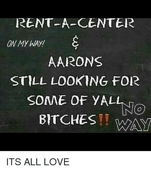 Love, Memes, and On My Way: RENT-A-CENTER  ON MY WAY  AARONS  STILL LOOKING FOR  SONNE OF YALL.  No  BITCHES ITS ALL LOVE